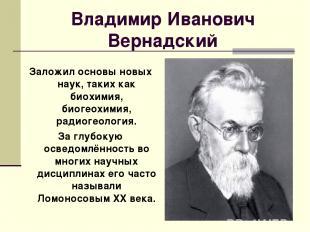 Владимир Иванович Вернадский Заложил основы новых наук, таких как биохимия, биог