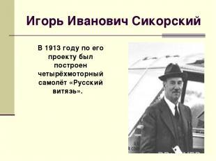 Игорь Иванович Сикорский В 1913 году по его проекту был построен четырёхмоторный