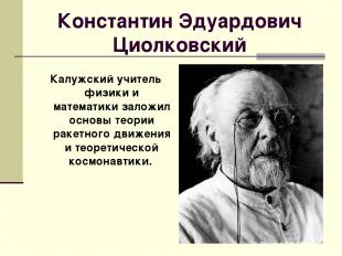 Константин Эдуардович Циолковский Калужский учитель физики и математики заложил