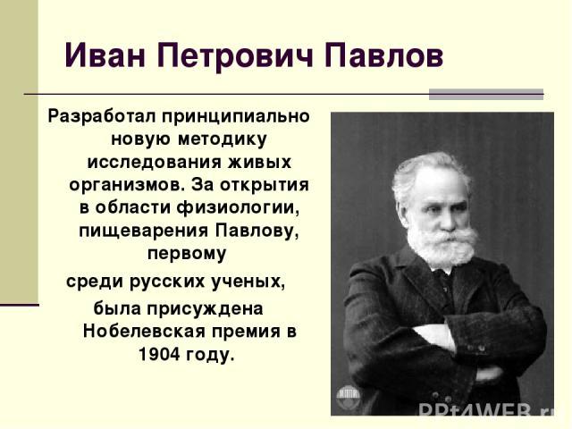 Иван Петрович Павлов Разработал принципиально новую методику исследования живых организмов. За открытия в области физиологии, пищеварения Павлову, первому среди русских ученых, была присуждена Нобелевская премия в 1904 году.