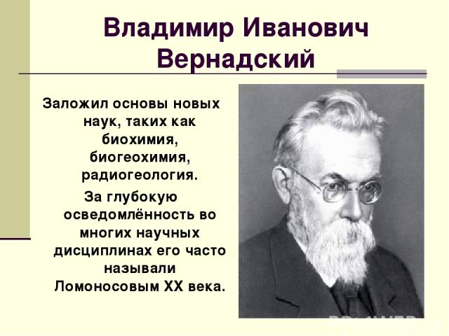Владимир Иванович Вернадский Заложил основы новых наук, таких как биохимия, биогеохимия, радиогеология. За глубокую осведомлённость во многих научных дисциплинах его часто называли Ломоносовым XX века.