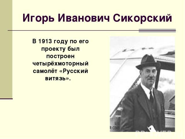 Игорь Иванович Сикорский В 1913 году по его проекту был построен четырёхмоторный самолёт «Русский витязь».