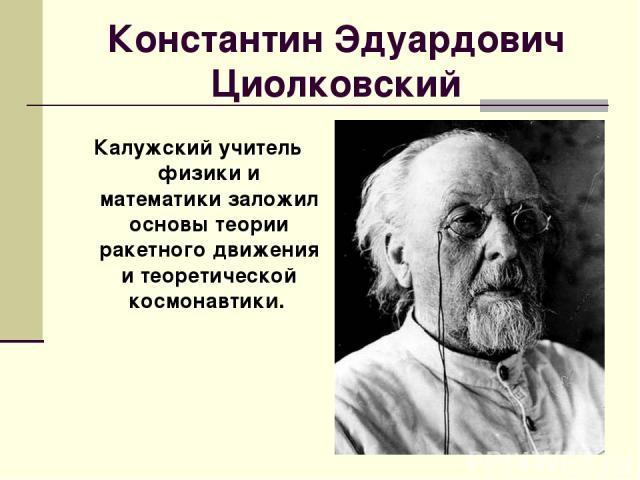 Константин Эдуардович Циолковский Калужский учитель физики и математики заложил основы теории ракетного движения и теоретической космонавтики.