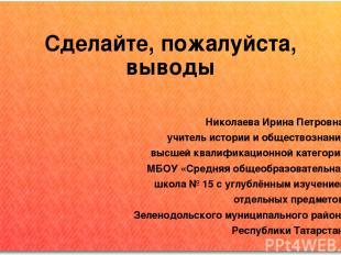 Сделайте, пожалуйста, выводы Николаева Ирина Петровна, учитель истории и обществ