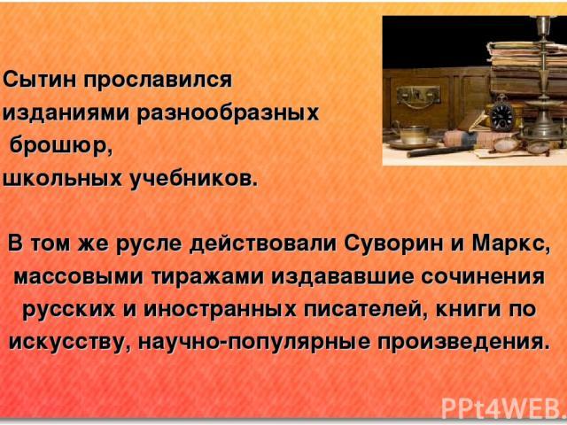 Сытин прославился изданиями разнообразных брошюр, школьных учебников. В том же русле действовали Суворин и Маркс, массовыми тиражами издававшие сочинения русских и иностранных писателей, книги по искусству, научно-популярные произведения.