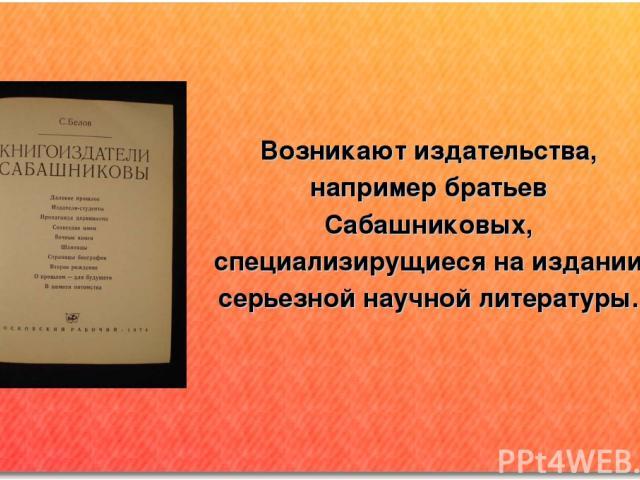 Возникают издательства, например братьев Сабашниковых, специализирущиеся на издании серьезной научной литературы.