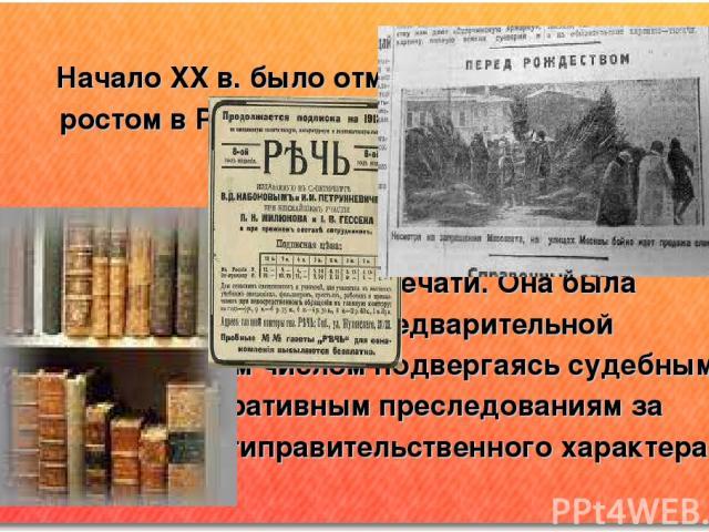 Начало XX в. было отмечено интенсивным ростом в России периодической печати и книжного дела. Манифест 17 октября 1905 г. ввел, хотя и неполную, свободу печати. Она была освобождена от предварительной цензуры,задним числом подвергаясь судебным и адми…