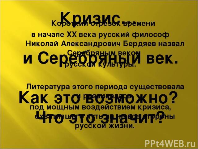 Короткий отрезок времени в начале XX века русский философ Николай Александрович Бердяев назвал Серебряным веком русской культуры. Литература этого периода существовала и развивалась под мощным воздействием кризиса, охватившего чуть ли не все стороны…