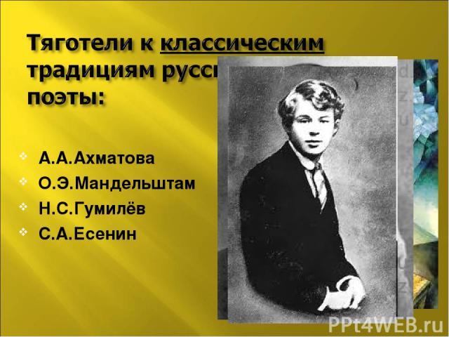А.А.Ахматова О.Э.Мандельштам Н.С.Гумилёв С.А.Есенин