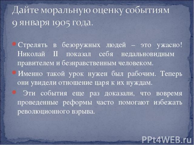 Стрелять в безоружных людей – это ужасно! Николай II показал себя недальновидным правителем и безнравственным человеком. Именно такой урок нужен был рабочим. Теперь они увидели отношение царя к их нуждам. Эти события еще раз доказали, что вовремя пр…