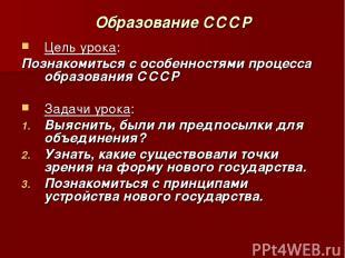 Образование СССР Цель урока: Познакомиться с особенностями процесса образования