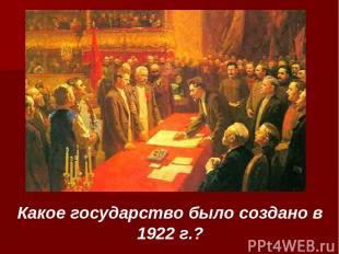 Какое государство было создано в 1922 г.?