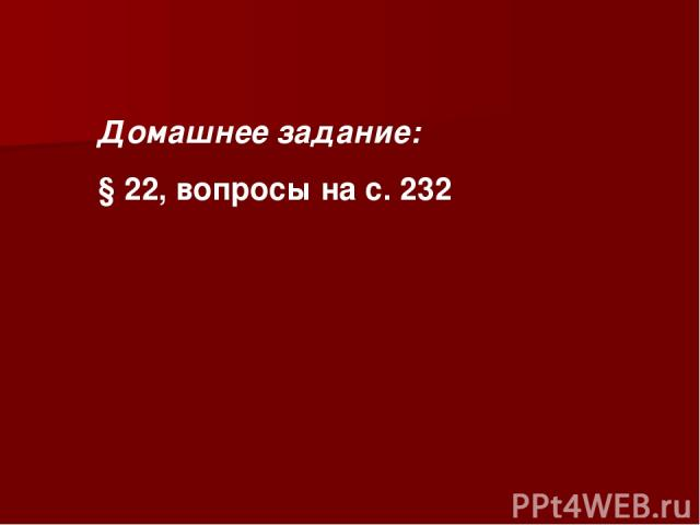Домашнее задание: § 22, вопросы на с. 232
