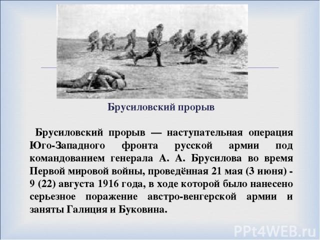Брусиловский прорыв Брусиловский прорыв — наступательная операция Юго-Западного фронта русской армии под командованием генерала А. А. Брусилова во время Первой мировой войны, проведённая 21 мая (3 июня) - 9 (22) августа 1916 года, в ходе которой был…