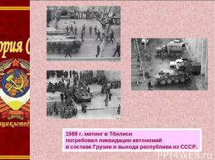1989г.митинг вТбилиси потребовал ликвидации автономий всоставе Грузии ивыхо