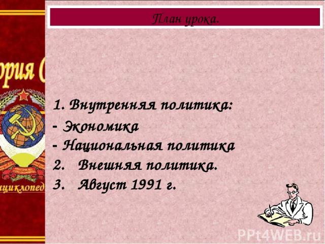 1. Внутренняя политика: - Экономика - Национальная политика 2. Внешняя политика. 3. Август 1991 г. План урока.