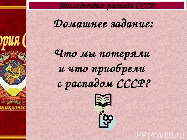 Домашнее задание: Что мы потеряли и что приобрели с распадом СССР? Последствия распада СССР