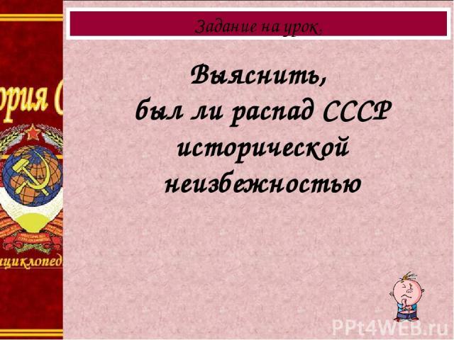 Выяснить, был ли распад СССР исторической неизбежностью Задание на урок.