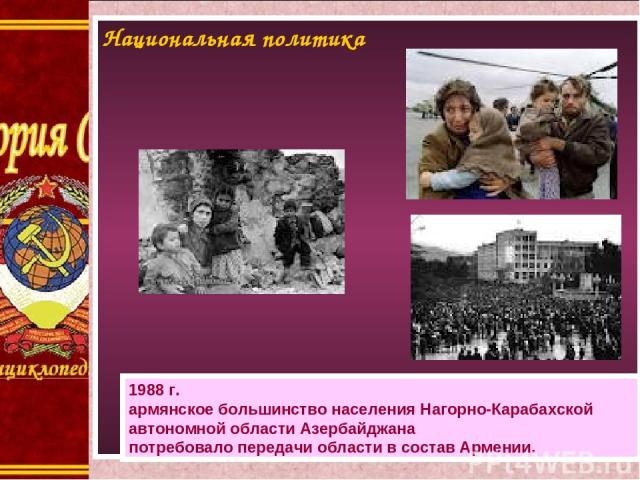 Национальная политика 1988г. армянское большинство населения Нагорно-Карабахской автономной области Азербайджана потребовало передачи области всостав Армении.