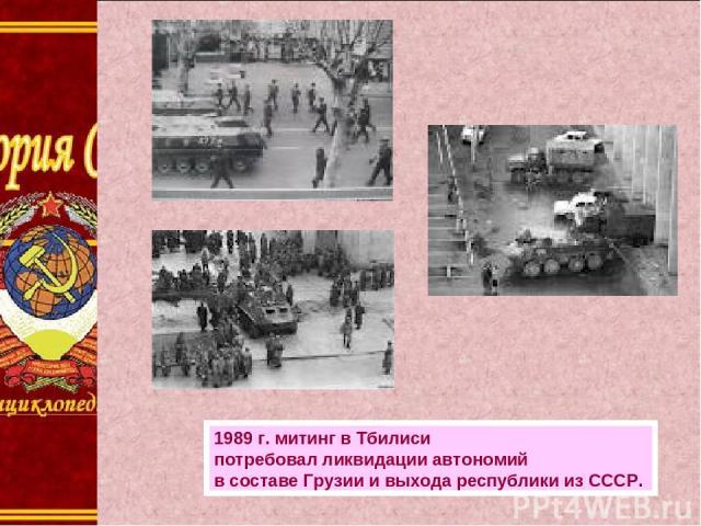 1989г.митинг вТбилиси потребовал ликвидации автономий всоставе Грузии ивыхода республики изСССР.