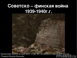 Советско – финская война 1939-1940г.г. Презентация учителя истории МОУ «СОШ №2 г