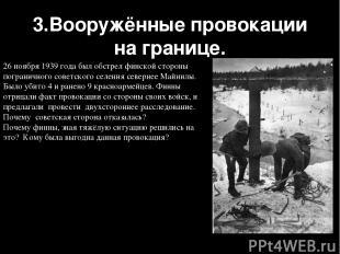 3.Вооружённые провокации на границе. 26 ноября 1939 года был обстрел финской сто