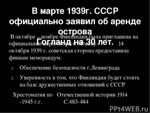 В марте 1939г. СССР официально заявил об аренде острова Гогланд на 30 лет. В октябре – ноябре Финляндия была приглашена на официальные переговоры в Москву. 14 октября 1939 г. советская сторона предоставила финнам меморандум. Обеспечение безопасности…