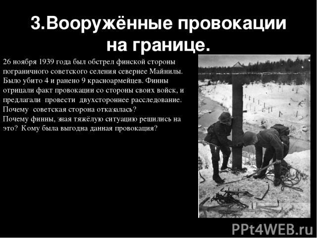 3.Вооружённые провокации на границе. 26 ноября 1939 года был обстрел финской стороны пограничного советского селения севернее Майнилы. Было убито 4 и ранено 9 красноармейцев. Финны отрицали факт провокации со стороны своих войск, и предлагали провес…