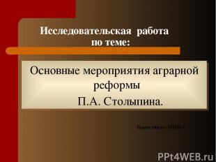 Исследовательская работа по теме: Основные мероприятия аграрной реформы П.А. Сто