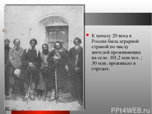 К началу 20 века в Россия была аграрной страной по числу жителей проживающих на
