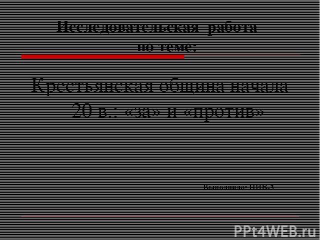 Исследовательская работа по теме: Крестьянская община начала 20 в.: «за» и «против» Выполнило: НИБ-3