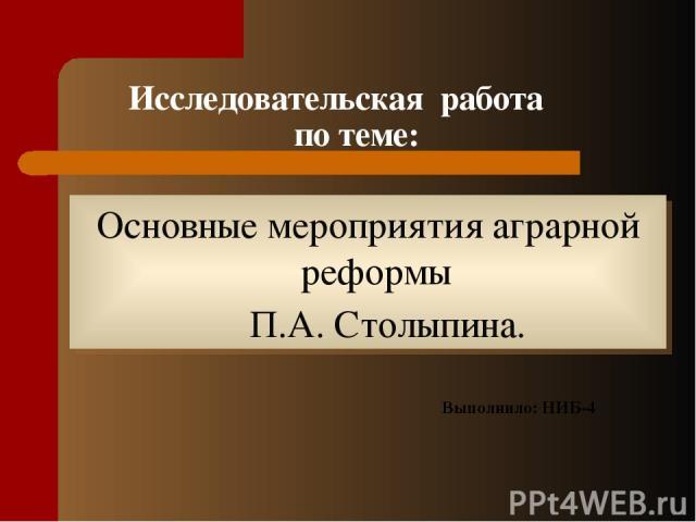 Исследовательская работа по теме: Основные мероприятия аграрной реформы П.А. Столыпина. Выполнило: НИБ-4