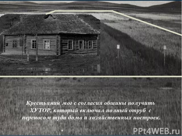 Крестьянин мог с согласия общины получить ХУТОР, который включал полный отруб с переносом туда дома и хозяйственных построек.