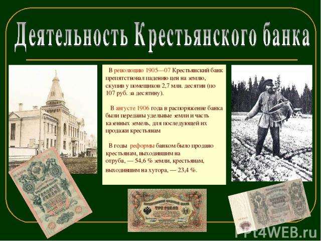 В революцию 1905—07 Крестьянский банк препятствовал падению цен на землю, скупив у помещиков 2,7 млн. десятин (по 107 руб. за десятину). В августе 1906 года в распоряжение банка были переданы удельные земли и часть казенных земель, для последующей и…