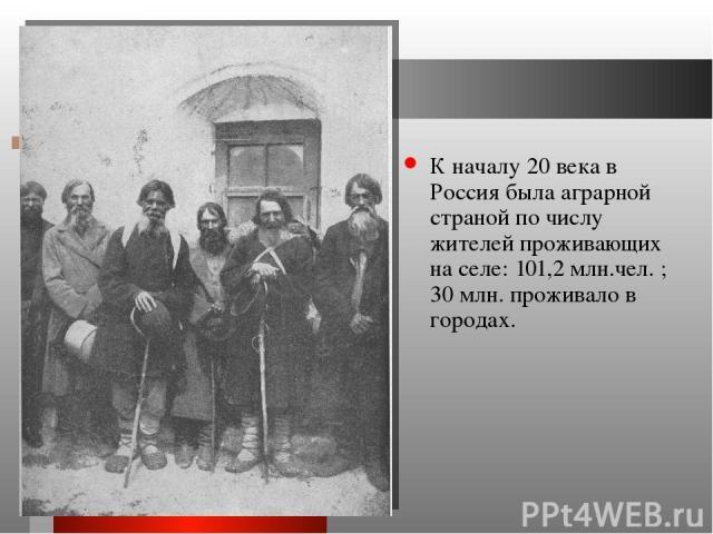 К началу 20 века в Россия была аграрной страной по числу жителей проживающих на селе: 101,2 млн.чел. ; 30 млн. проживало в городах.