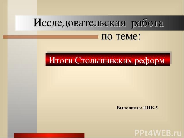 Исследовательская работа по теме: Выполнило: НИБ-5 Итоги Столыпинских реформ
