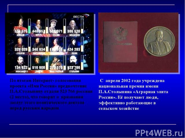 С апреля 2002 года учреждена национальная премия имени П.А.Столыпина «Аграрная элита России». Её получают люди, эффективно работающие в сельском хозяйстве По итогам Интернет- голосования проекта «Имя России» предпочтение П.А.Столыпину отдали 5…