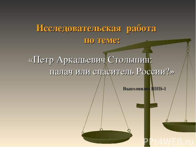 Исследовательская работа по теме: «Петр Аркадьевич Столыпин: палач или спаситель России?» Выполнило: НИБ-1