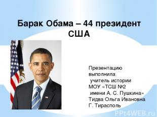 Барак Обама – 44 президент США Презентацию выполнила учитель истории МОУ «ТСШ №2