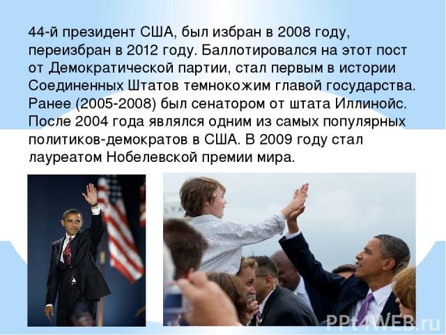 44-й президент США, был избран в 2008 году, переизбран в 2012 году. Баллотировался на этот пост от Демократической партии, стал первым в истории Соединенных Штатов темнокожим главой государства. Ранее (2005-2008) был сенатором от штата Иллинойс. Пос…