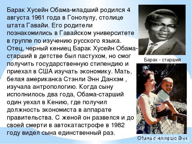 Барак Хусейн Обама-младший родился 4 августа 1961 года в Гонолулу, столице штата Гавайи. Его родители познакомились в Гавайском университете в группе по изучению русского языка. Отец, черный кениец Барак Хусейн Обама-старший в детстве был пастухом, …