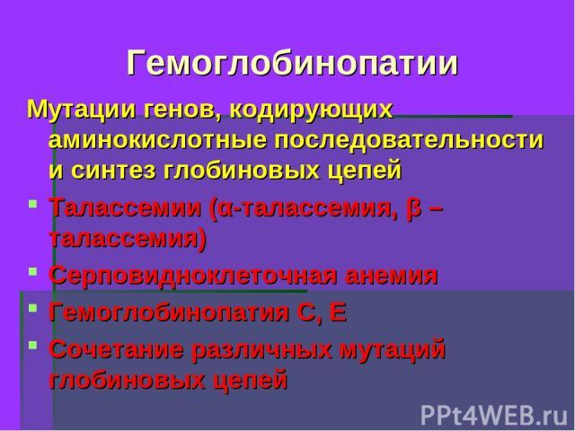 Гемоглобинопатии Мутации генов, кодирующих аминокислотные последовательности и синтез глобиновых цепей Талассемии (α-талассемия, β – талассемия) Серповидноклеточная анемия Гемоглобинопатия С, Е Сочетание различных мутаций глобиновых цепей