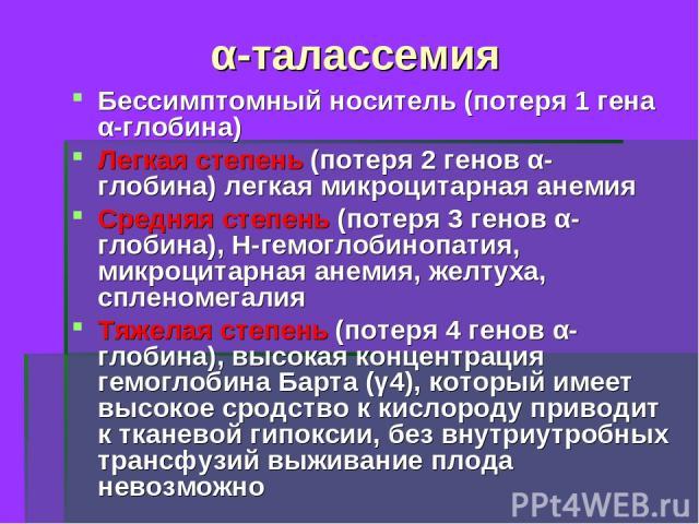 α-талассемия Бессимптомный носитель (потеря 1 гена α-глобина) Легкая степень (потеря 2 генов α-глобина) легкая микроцитарная анемия Средняя степень (потеря 3 генов α-глобина), Н-гемоглобинопатия, микроцитарная анемия, желтуха, спленомегалия Тяжелая …