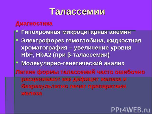 Талассемии Диагностика Гипохромная микроцитарная анемия Электрофорез гемоглобина, жидкостная хроматография – увеличение уровня HbF, HbA2 (при β-талассемии) Молекулярно-генетический анализ Легкие формы талассемий часто ошибочно расценивают как дефици…