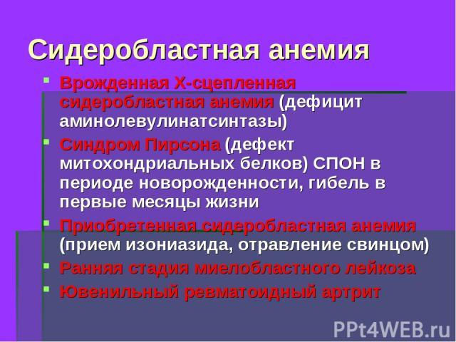 Сидеробластная анемия Врожденная Х-сцепленная сидеробластная анемия (дефицит аминолевулинатсинтазы) Синдром Пирсона (дефект митохондриальных белков) СПОН в периоде новорожденности, гибель в первые месяцы жизни Приобретенная сидеробластная анемия (пр…