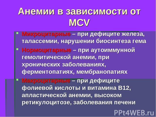 Анемии в зависимости от MCV Микроцитарные – при дефиците железа, талассемии, нарушении биосинтеза гема Нормоцитарные – при аутоиммунной гемолитической анемии, при хронических заболеваниях, ферментопатиях, мембранопатиях Макроцитарные – при дефиците …