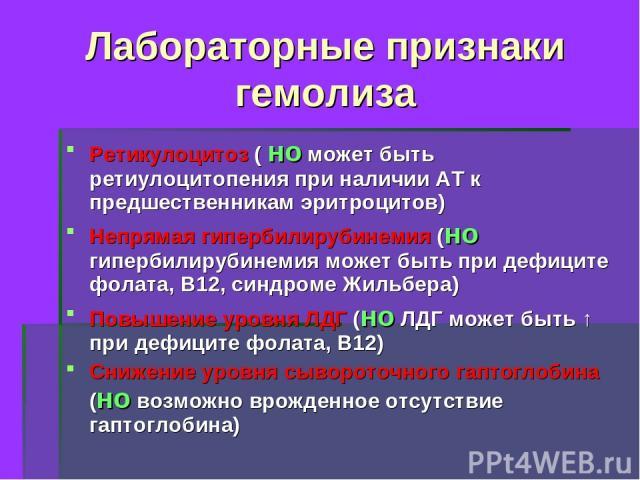 Лабораторные признаки гемолиза Ретикулоцитоз ( но может быть ретиулоцитопения при наличии АТ к предшественникам эритроцитов) Непрямая гипербилирубинемия (но гипербилирубинемия может быть при дефиците фолата, В12, синдроме Жильбера) Повышение уровня …