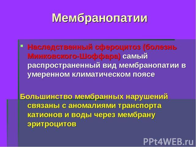 Мембранопатии Наследственный сфероцитоз (болезнь Минковского-Шоффара) самый распространенный вид мембранопатии в умеренном климатическом поясе Большинство мембранных нарушений связаны с аномалиями транспорта катионов и воды через мембрану эритроцитов