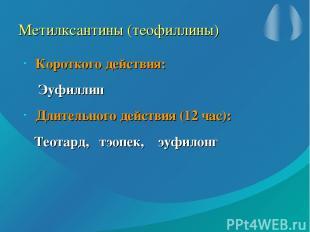 Метилксантины (теофиллины) Короткого действия: Эуфиллин Длительного действия (12