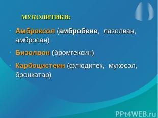 МУКОЛИТИКИ: Амброксол (амбробене, лазолван, амбросан) Бизолвон (бромгексин) Карб
